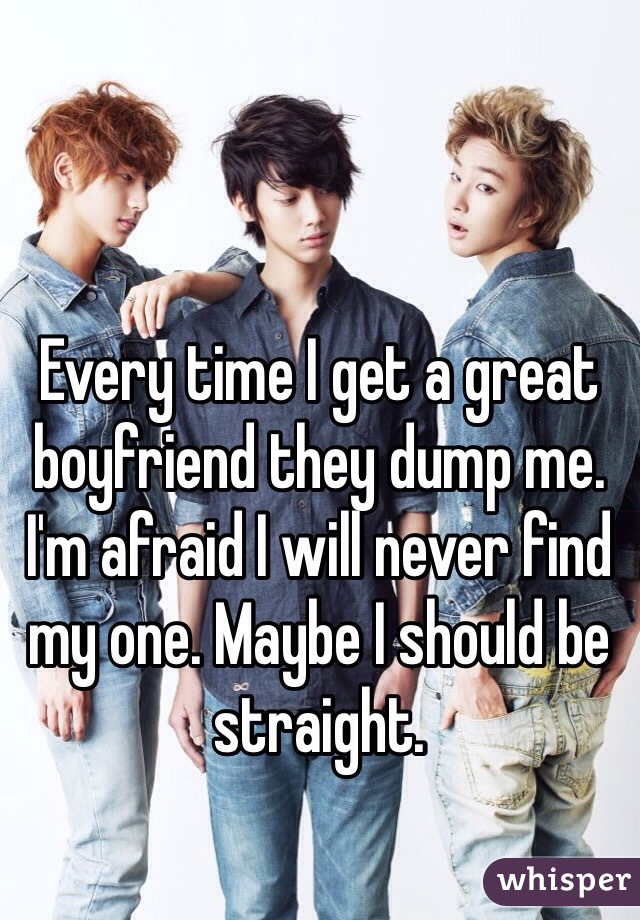 Every time I get a great boyfriend they dump me. I'm afraid I will never find my one. Maybe I should be straight.