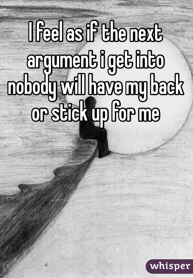 I feel as if the next argument i get into nobody will have my back or stick up for me
