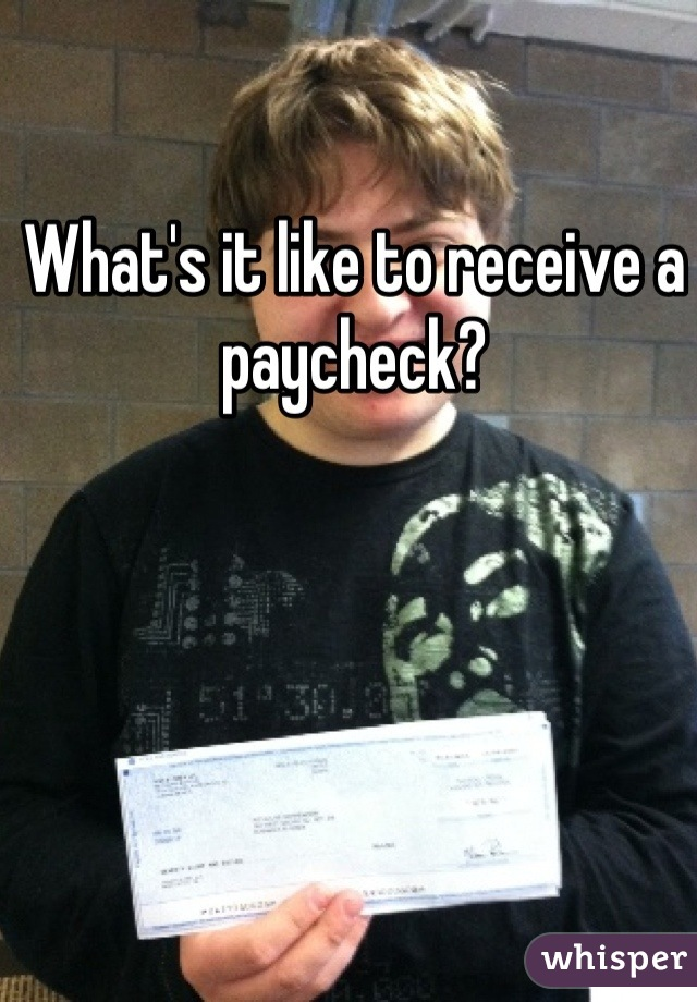 What's it like to receive a paycheck?