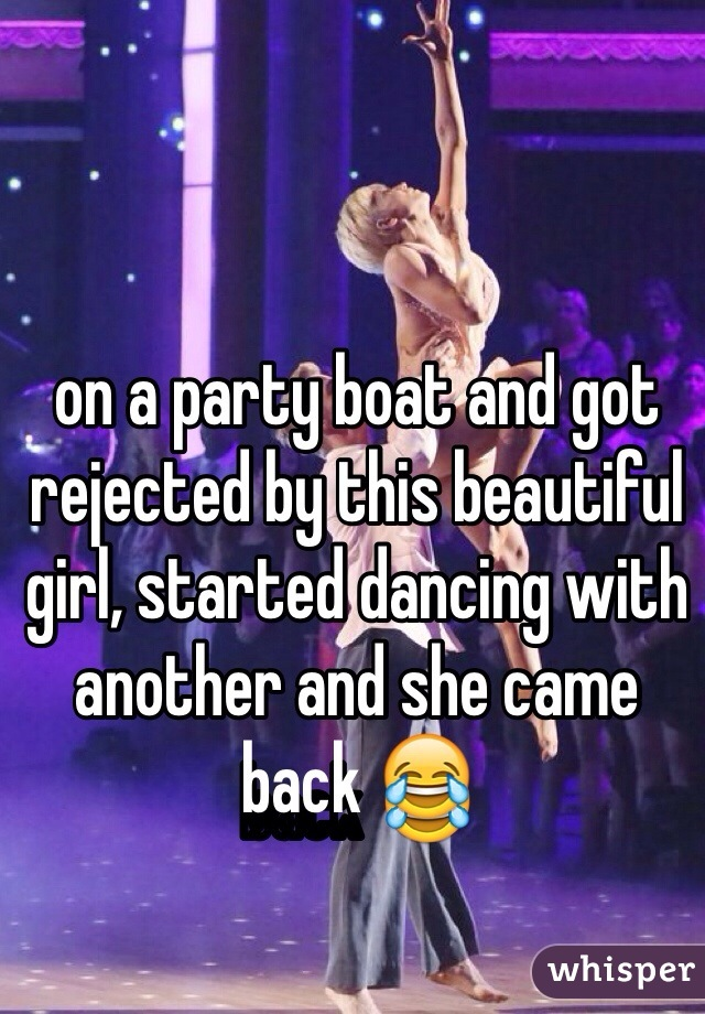 on a party boat and got rejected by this beautiful girl, started dancing with another and she came back 😂