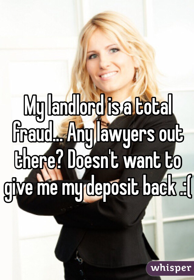 My landlord is a total fraud... Any lawyers out there? Doesn't want to give me my deposit back .:(