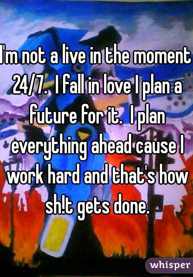 I'm not a live in the moment 24/7.  I fall in love I plan a future for it.  I plan everything ahead cause I work hard and that's how sh!t gets done.