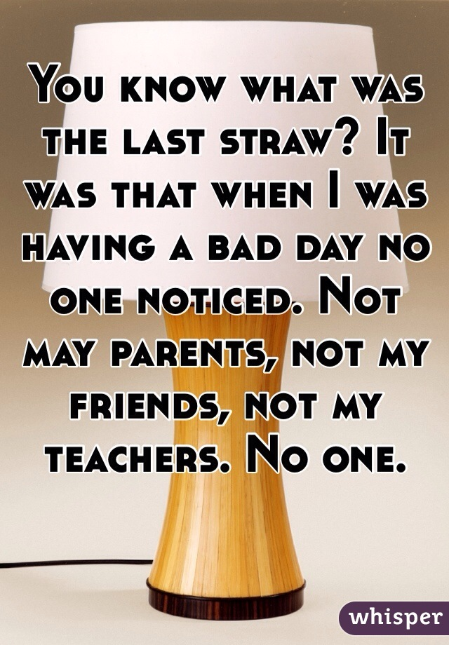 You know what was the last straw? It was that when I was having a bad day no one noticed. Not may parents, not my friends, not my teachers. No one.