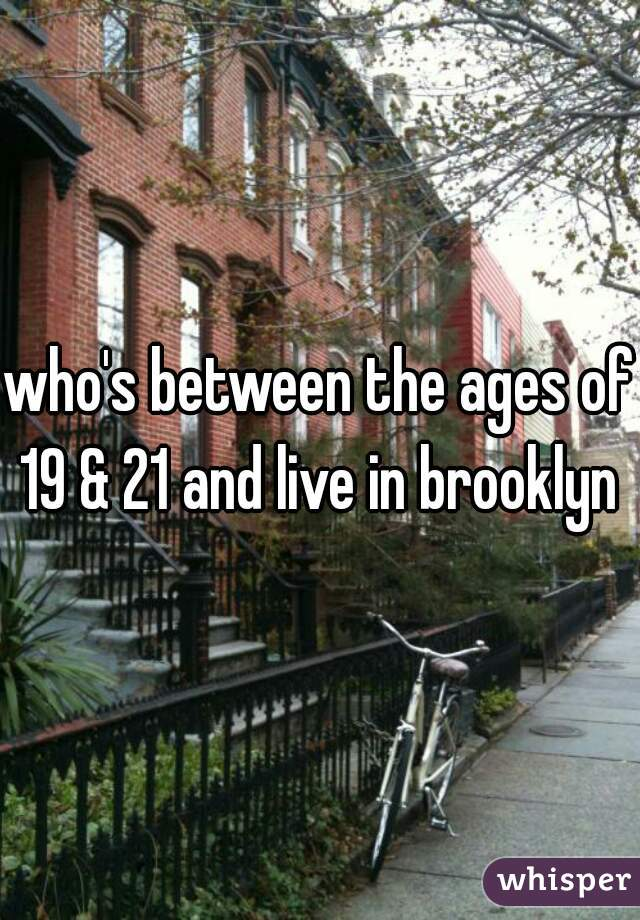 who's between the ages of 19 & 21 and live in brooklyn