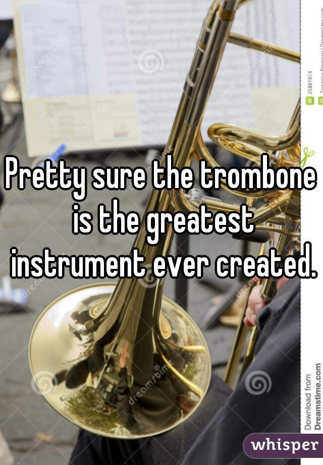 Pretty sure the trombone is the greatest instrument ever created.