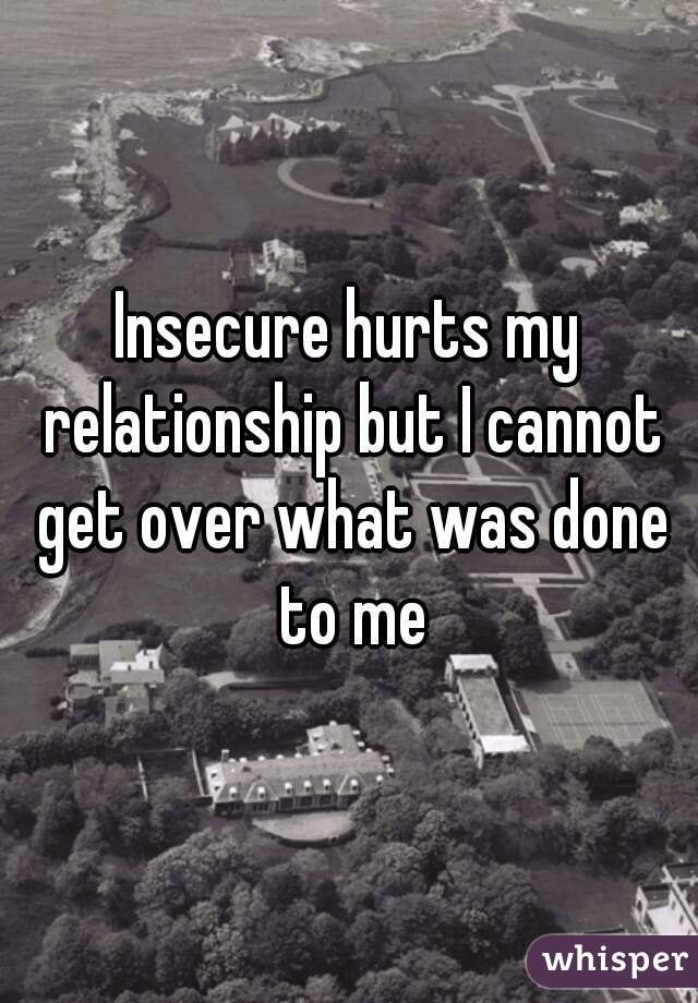 Insecure hurts my relationship but I cannot get over what was done to me