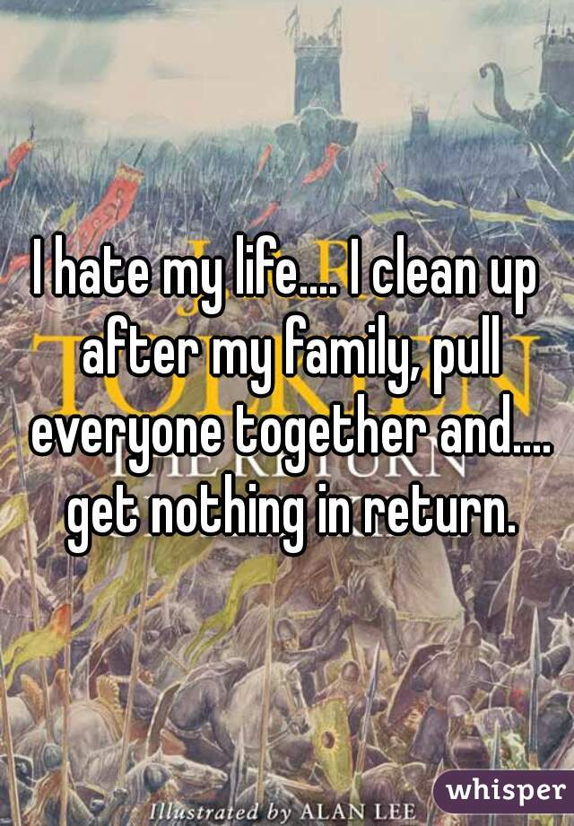 I hate my life.... I clean up after my family, pull everyone together and.... get nothing in return.