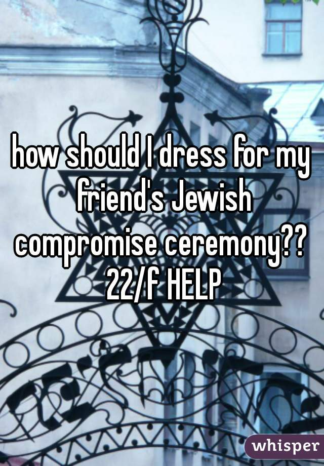 how should I dress for my friend's Jewish compromise ceremony??  22/f HELP