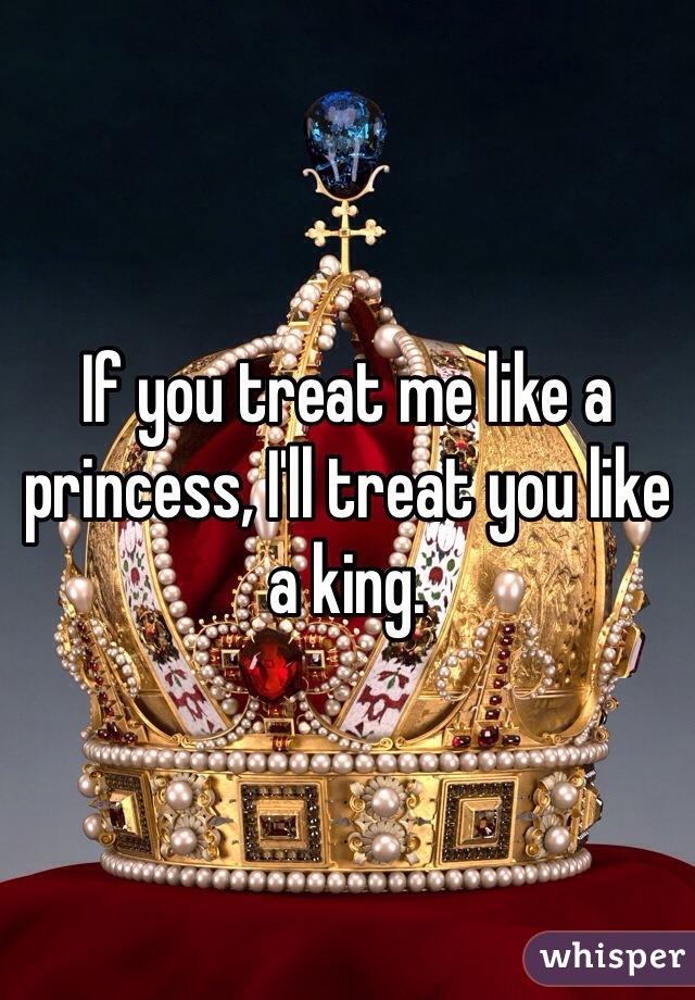 If you treat me like a princess, I'll treat you like a king.