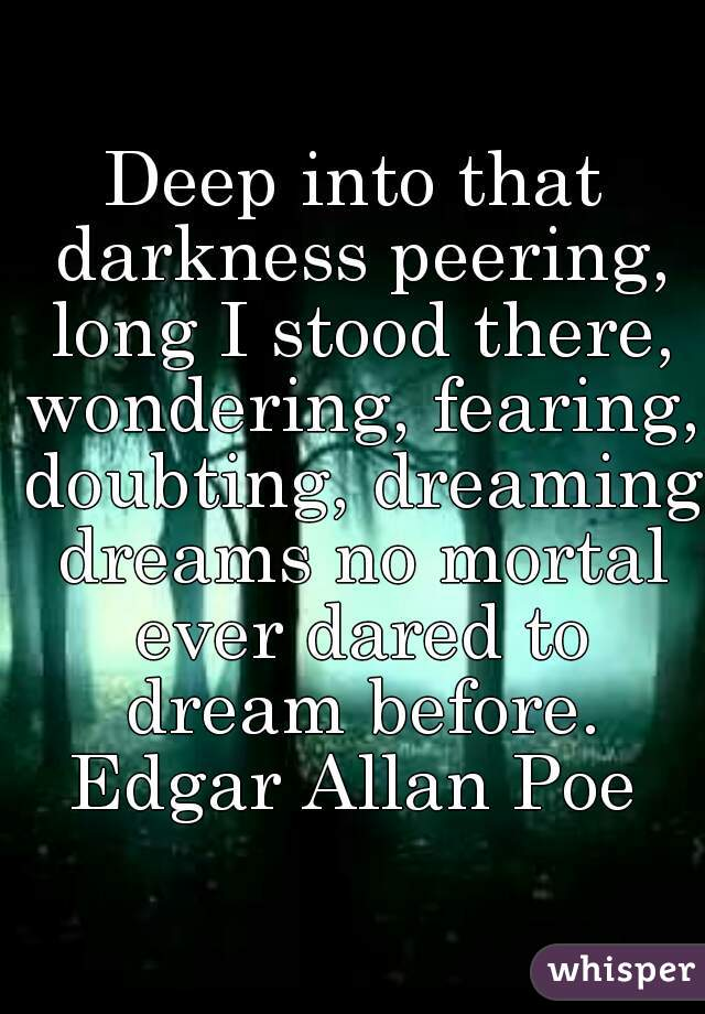 Deep into that darkness peering, long I stood there, wondering, fearing, doubting, dreaming dreams no mortal ever dared to dream before.  Edgar Allan Poe