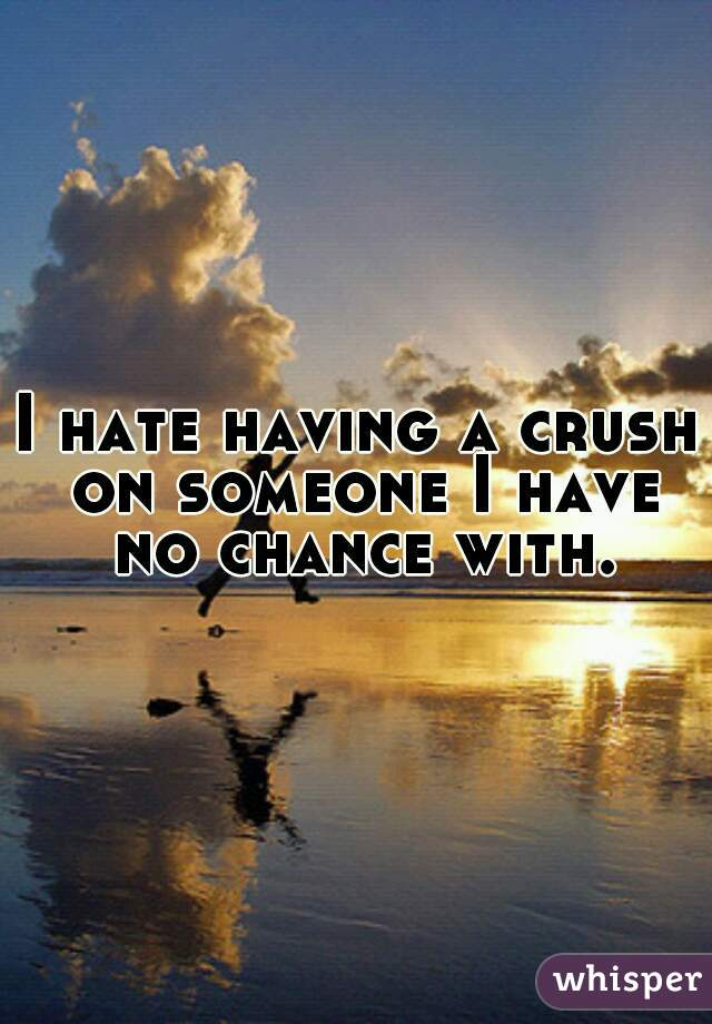 I hate having a crush on someone I have no chance with.