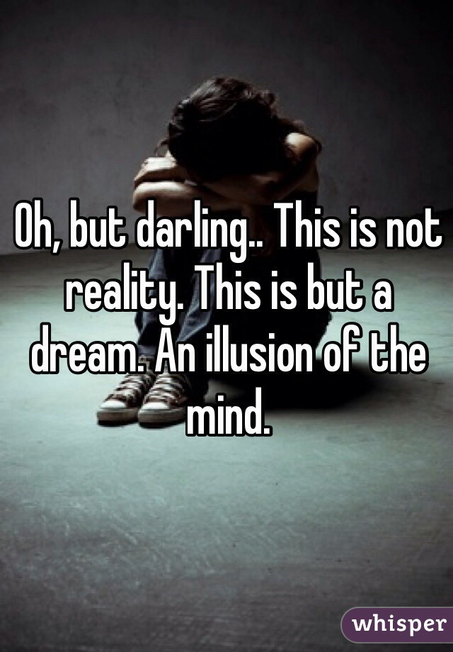 Oh, but darling.. This is not reality. This is but a dream. An illusion of the mind.