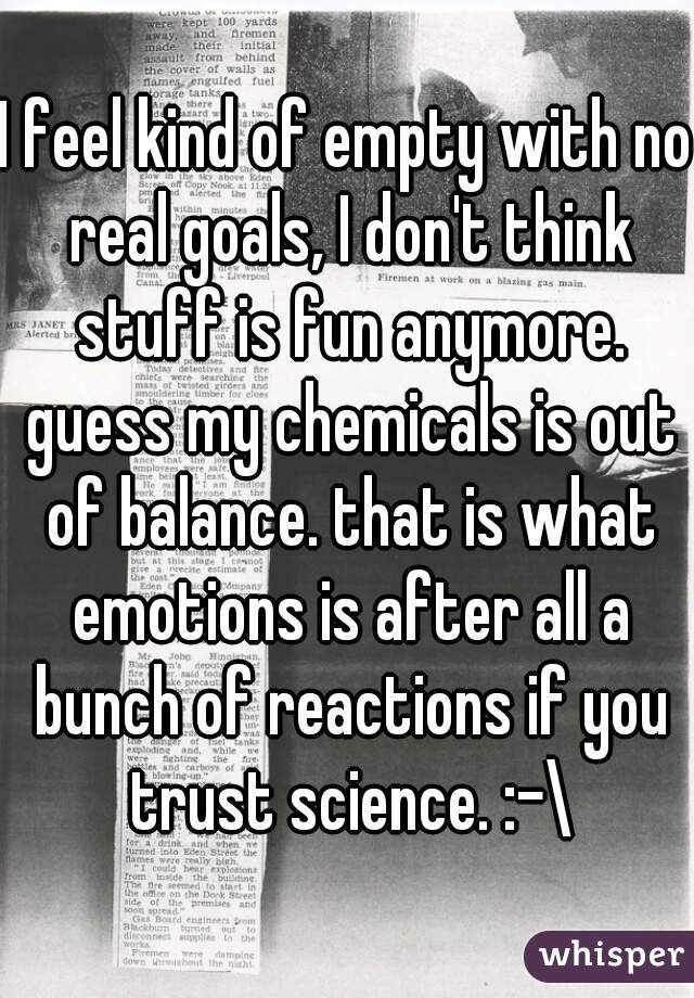 I feel kind of empty with no real goals, I don't think stuff is fun anymore. guess my chemicals is out of balance. that is what emotions is after all a bunch of reactions if you trust science. :-\