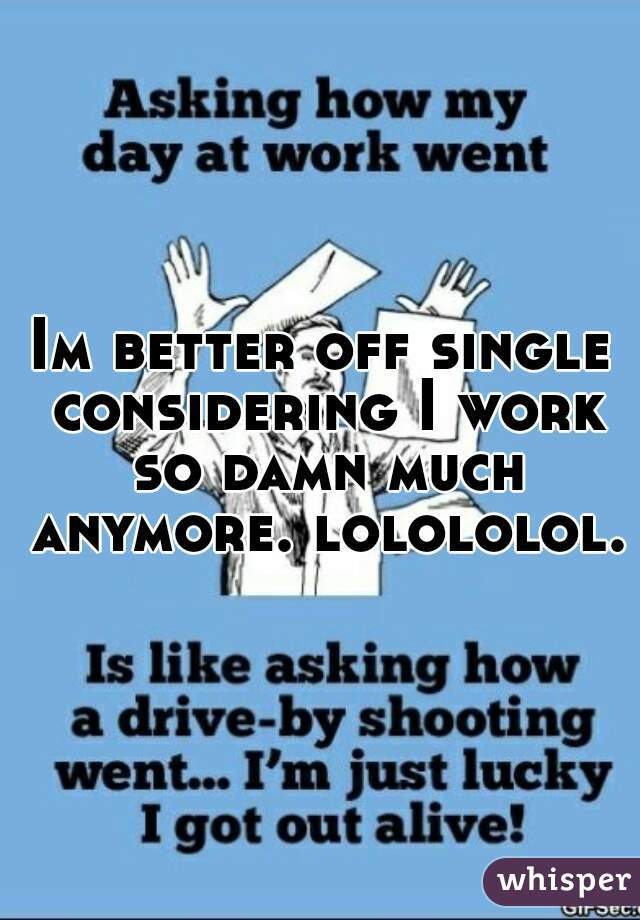 Im better off single considering I work so damn much anymore. lolololol.