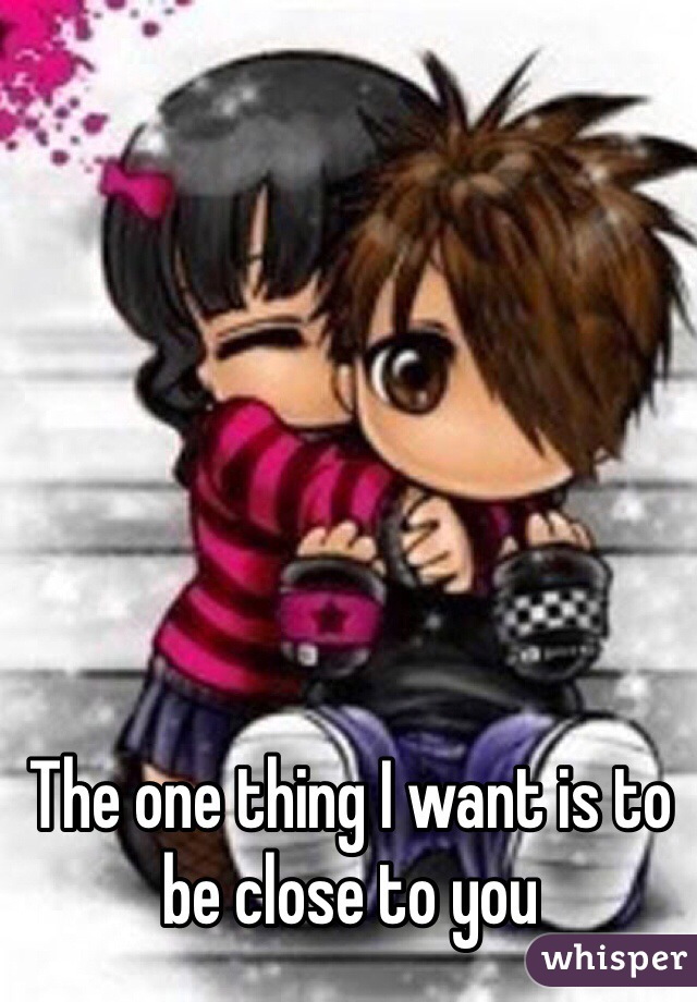 The one thing I want is to be close to you