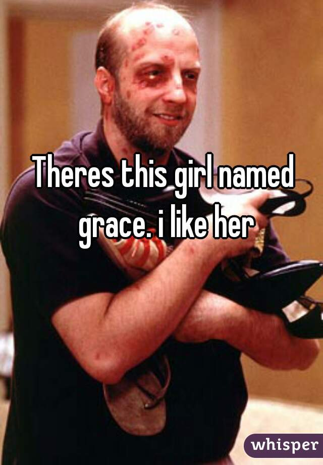 Theres this girl named grace. i like her