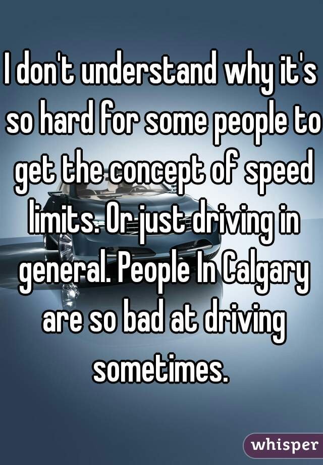 I don't understand why it's so hard for some people to get the concept of speed limits. Or just driving in general. People In Calgary are so bad at driving sometimes.