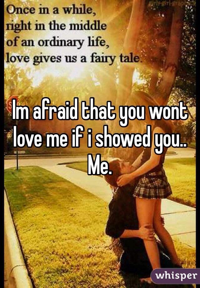 Im afraid that you wont love me if i showed you.. Me.