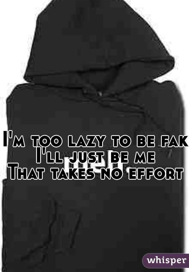 I'm too lazy to be fake  I'll just be me  That takes no effort