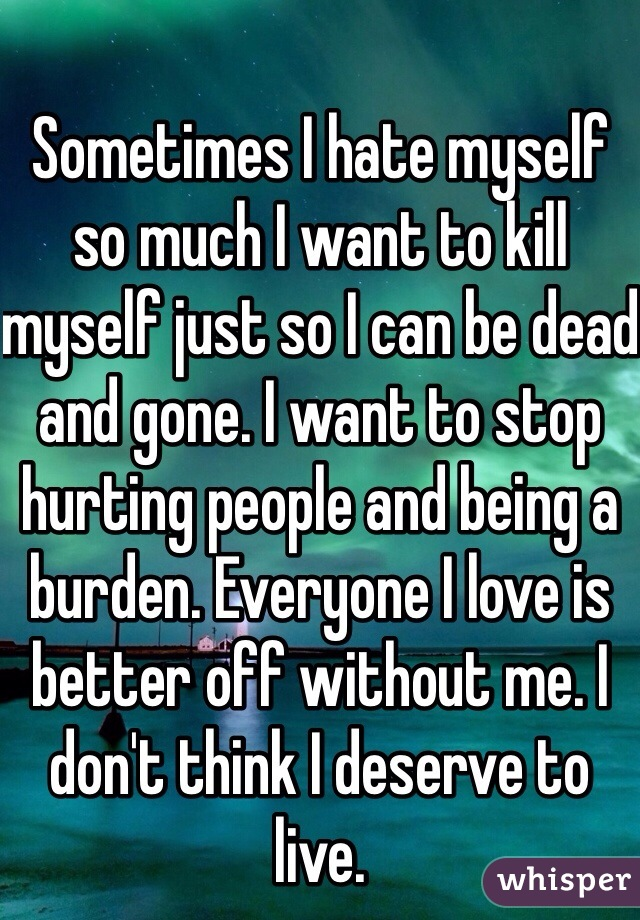 Sometimes I hate myself so much I want to kill myself just so I can be dead and gone. I want to stop hurting people and being a burden. Everyone I love is better off without me. I don't think I deserve to live.