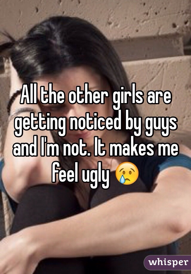 All the other girls are getting noticed by guys and I'm not. It makes me feel ugly 😢