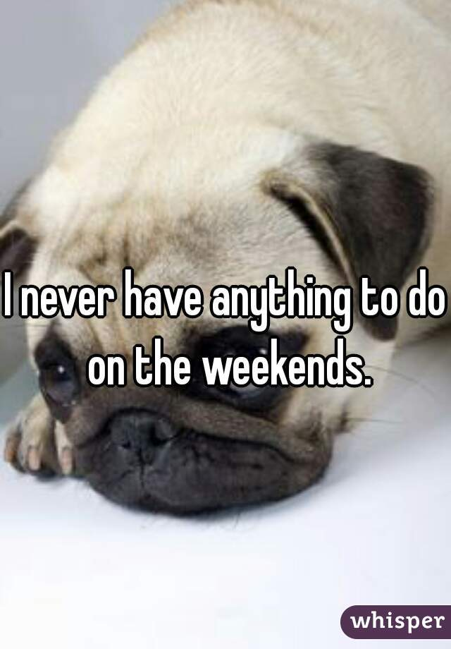 I never have anything to do on the weekends.