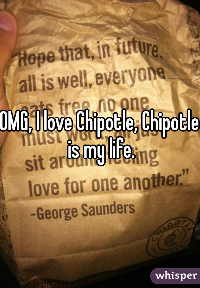 OMG, I love Chipotle, Chipotle is my life.