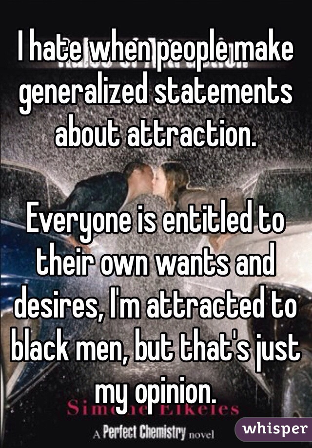 I hate when people make generalized statements about attraction.   Everyone is entitled to their own wants and desires, I'm attracted to black men, but that's just my opinion.