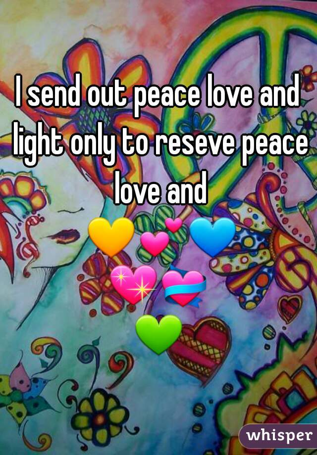 I send out peace love and light only to reseve peace love and 💛💕💙💖💝💚☀