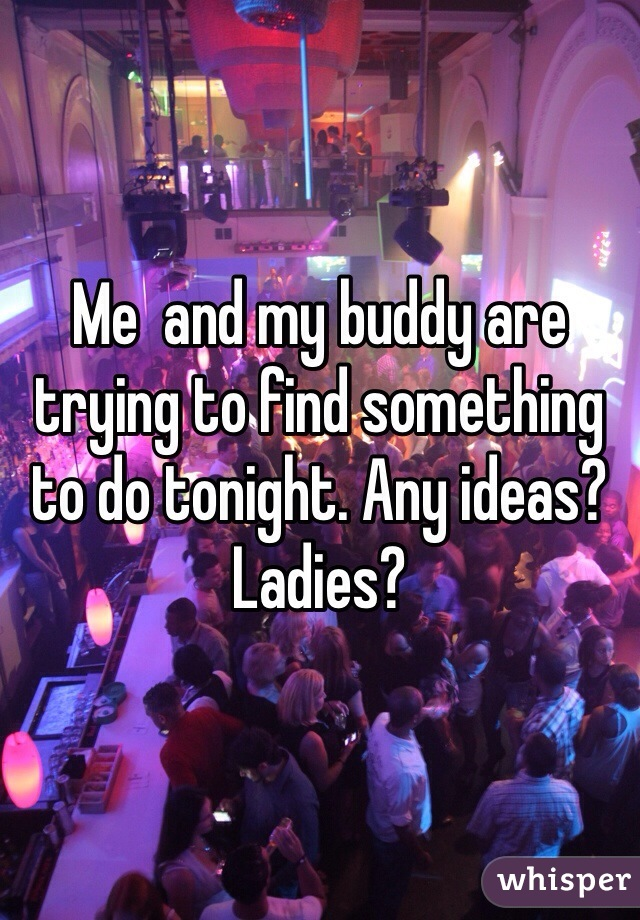 Me  and my buddy are trying to find something to do tonight. Any ideas? Ladies?