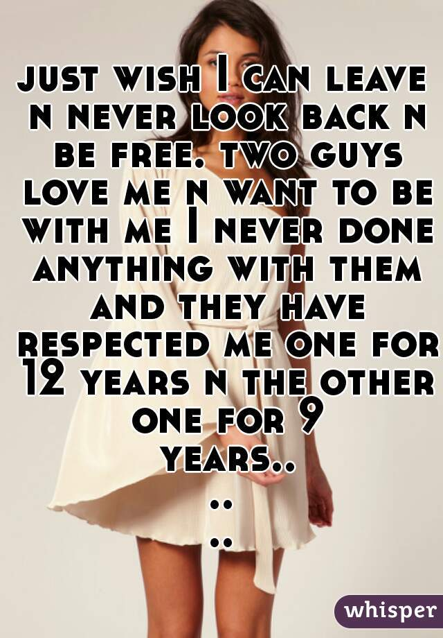 just wish I can leave n never look back n be free. two guys love me n want to be with me I never done anything with them and they have respected me one for 12 years n the other one for 9 years......