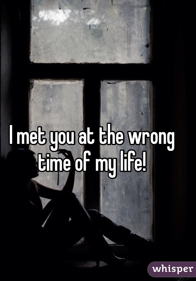 I met you at the wrong time of my life!