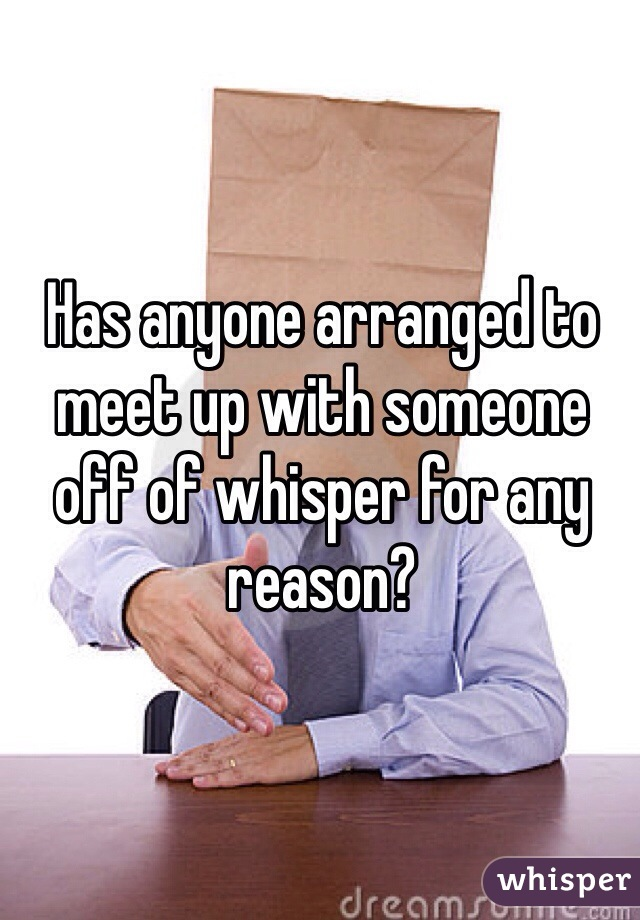 Has anyone arranged to meet up with someone off of whisper for any reason?