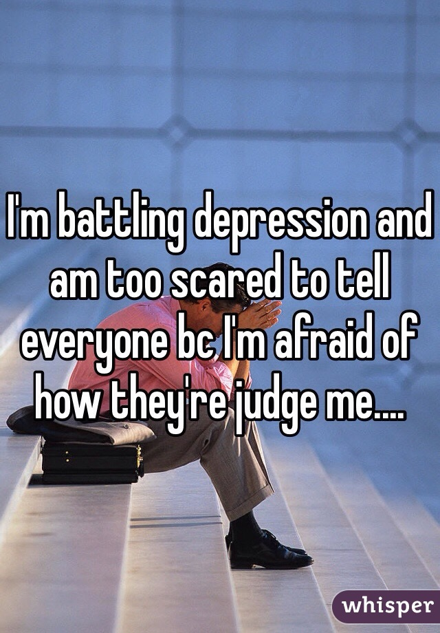 I'm battling depression and am too scared to tell everyone bc I'm afraid of how they're judge me....