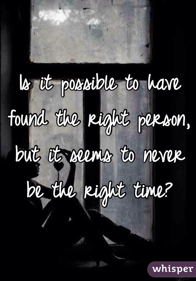 Is it possible to have found the right person, but it seems to never be the right time?