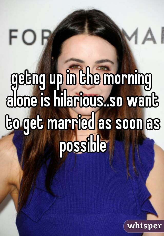 getng up in the morning alone is hilarious..so want to get married as soon as possible