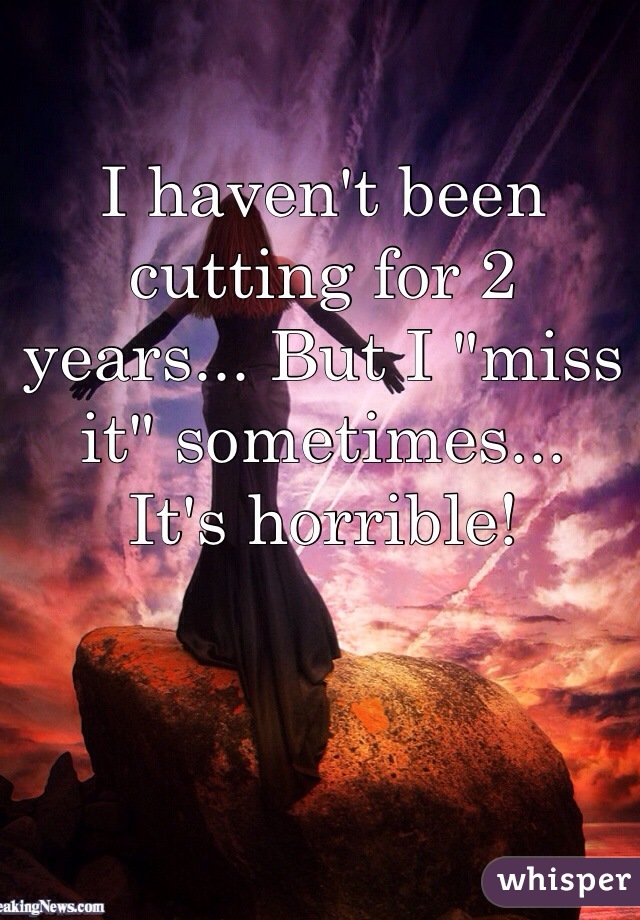 "I haven't been cutting for 2 years... But I ""miss it"" sometimes... It's horrible!"