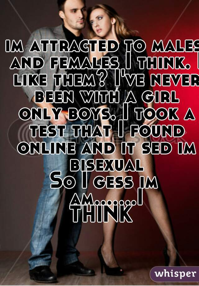 im attracted to males and females I think. I like them? I've never been with a girl only boys. I took a test that I found online and it sed im bisexual So I gess im am.......I THINK