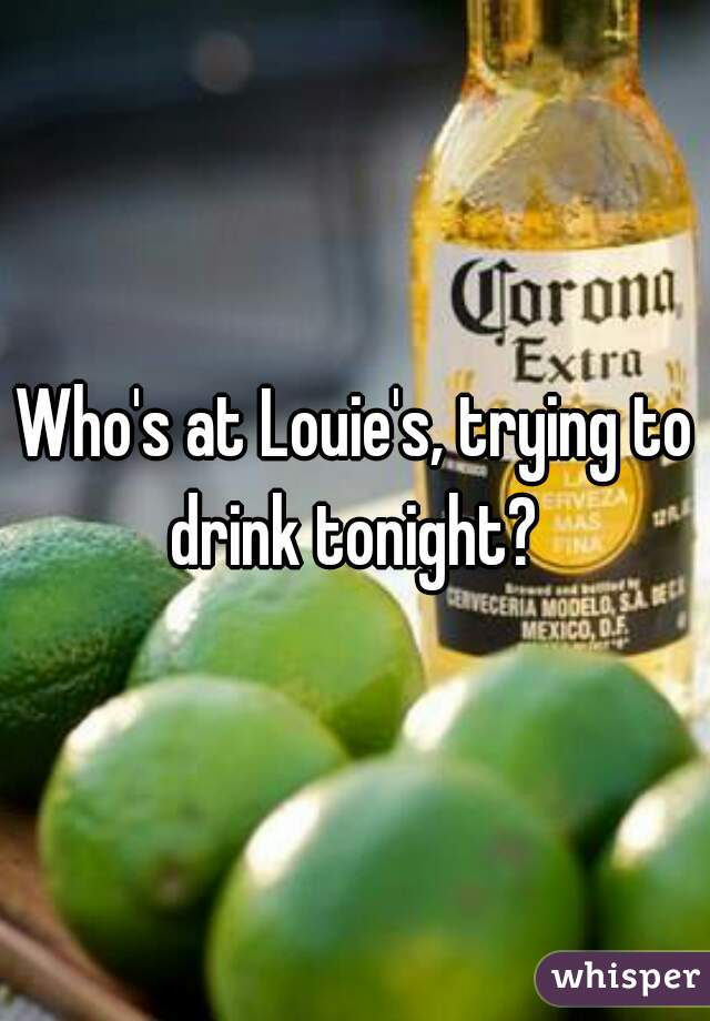 Who's at Louie's, trying to drink tonight?