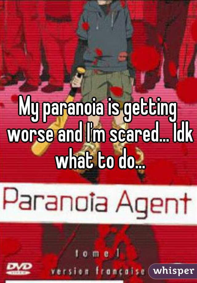 My paranoia is getting worse and I'm scared... Idk what to do...
