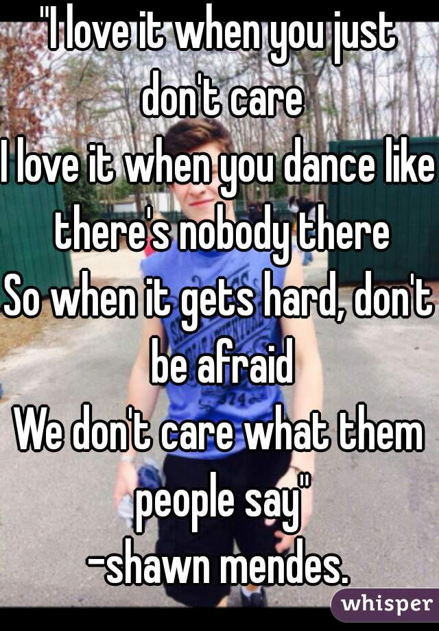 """""""I love it when you just don't care I love it when you dance like there's nobody there So when it gets hard, don't be afraid We don't care what them people say"""" -shawn mendes."""
