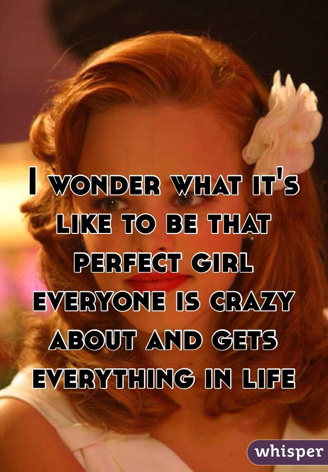 I wonder what it's like to be that perfect girl everyone is crazy about and gets everything in life