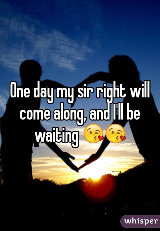 One day my sir right will come along, and I'll be waiting 😘😘