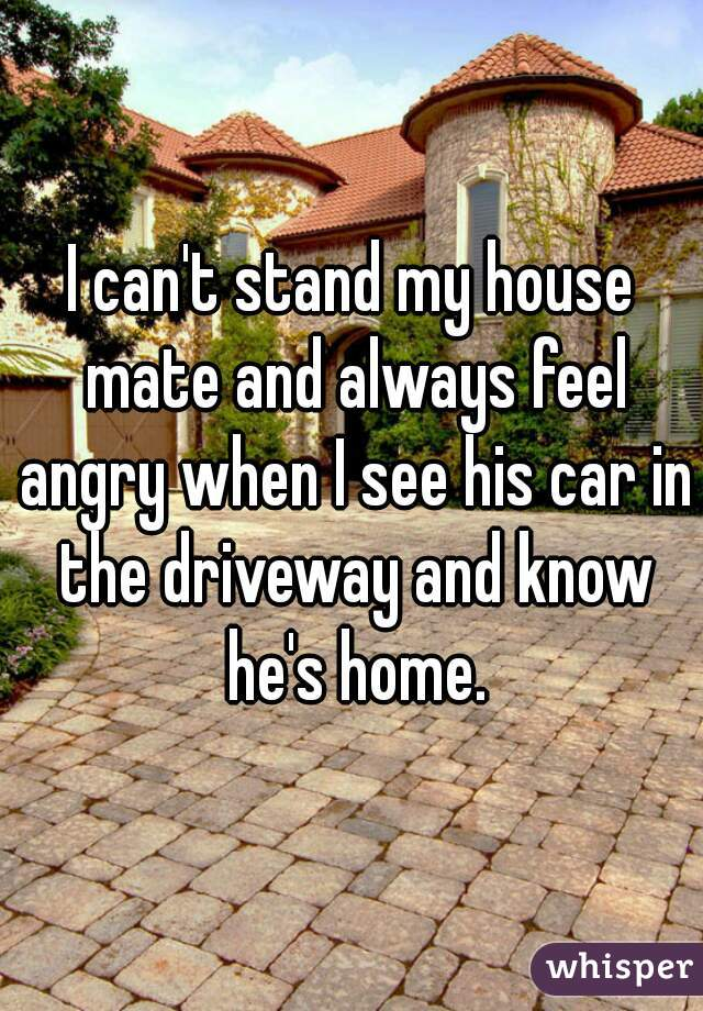 I can't stand my house mate and always feel angry when I see his car in the driveway and know he's home.