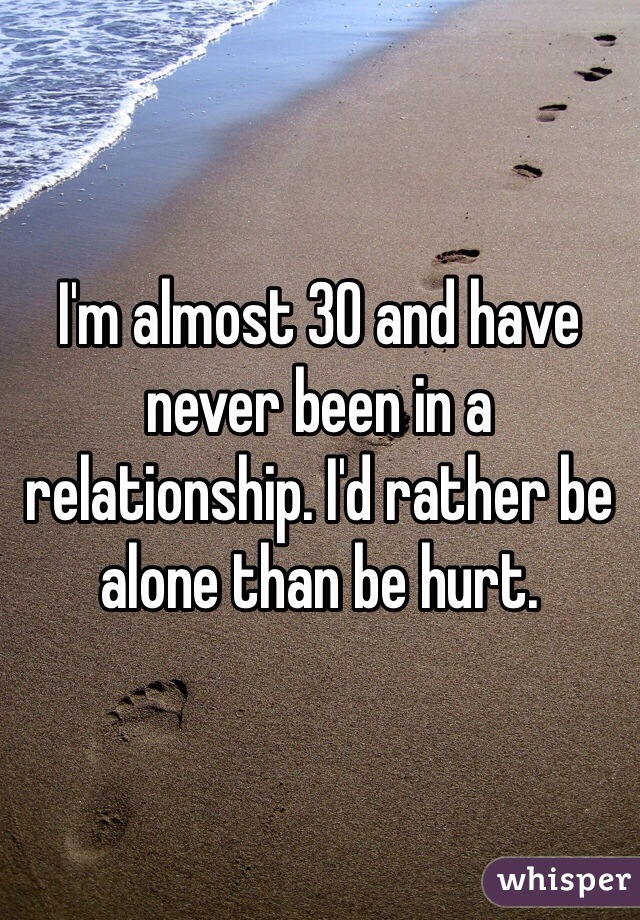 I'm almost 30 and have never been in a relationship. I'd rather be alone than be hurt.
