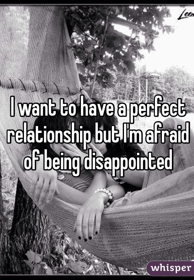 I want to have a perfect relationship but I'm afraid of being disappointed