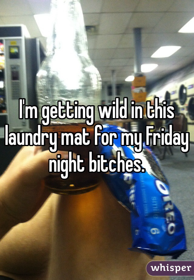 I'm getting wild in this laundry mat for my Friday night bitches.