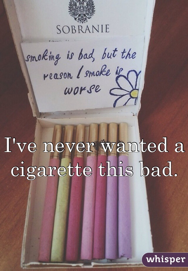 I've never wanted a cigarette this bad.