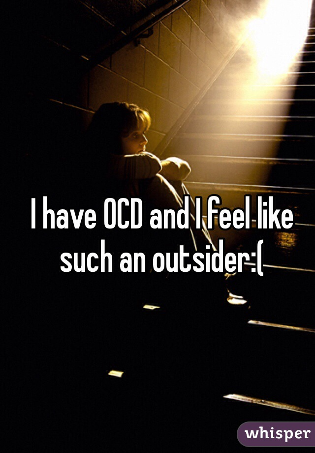 I have OCD and I feel like such an outsider:(