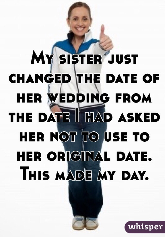 My sister just changed the date of her wedding from the date I had asked her not to use to her original date. This made my day.